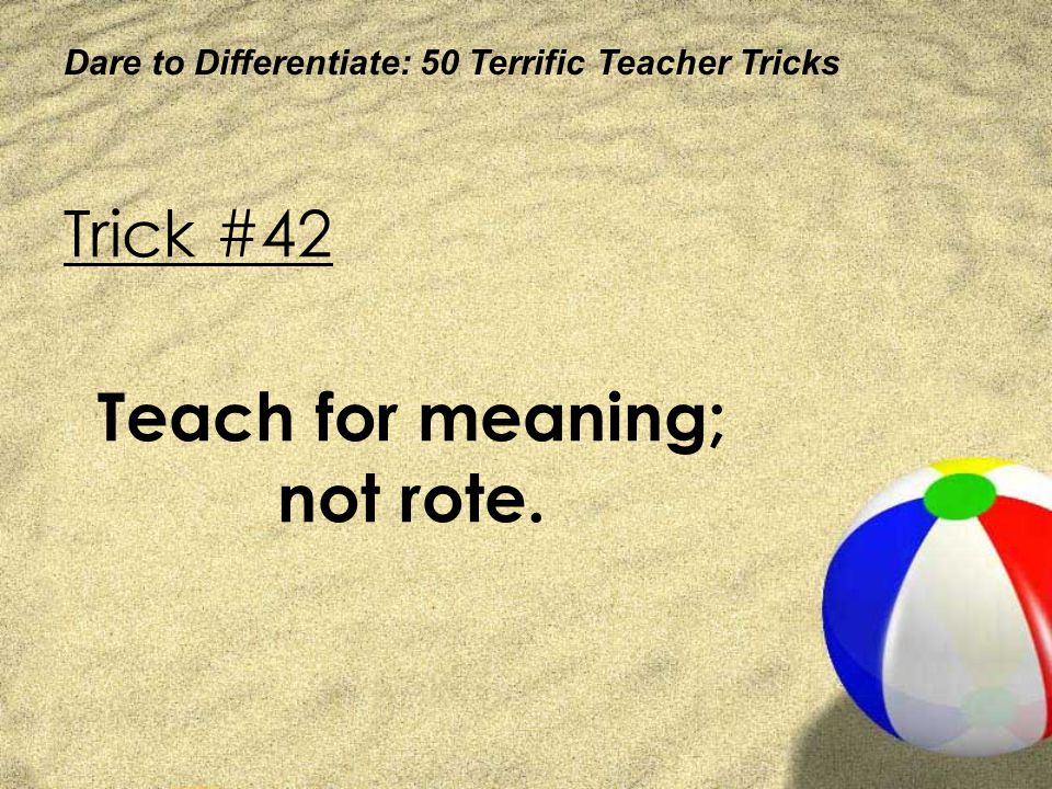 Teach for meaning; not rote.