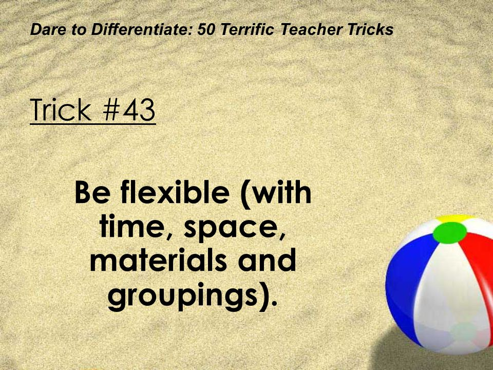 Be flexible (with time, space, materials and groupings).