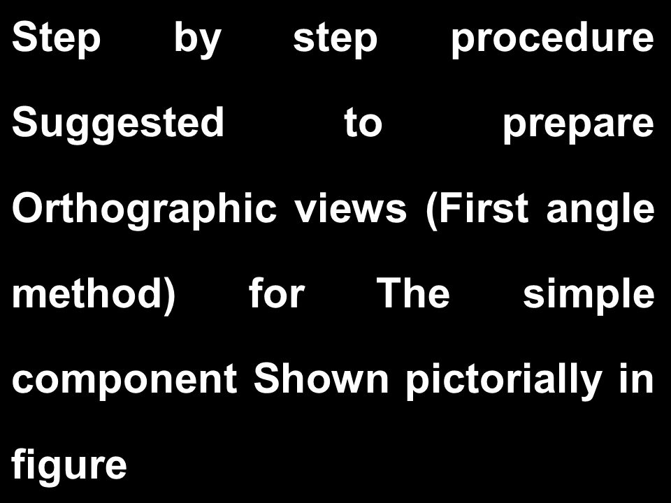 Step by step procedure Suggested to prepare Orthographic views (First angle method) for The simple component Shown pictorially in figure