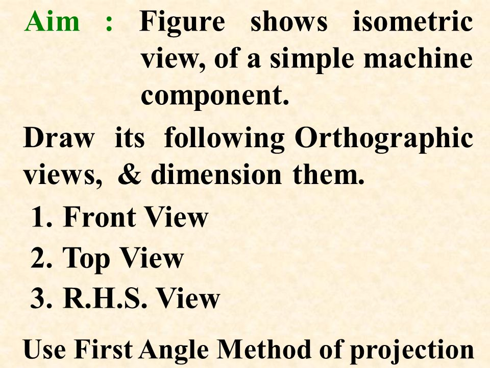 Use First Angle Method of projection