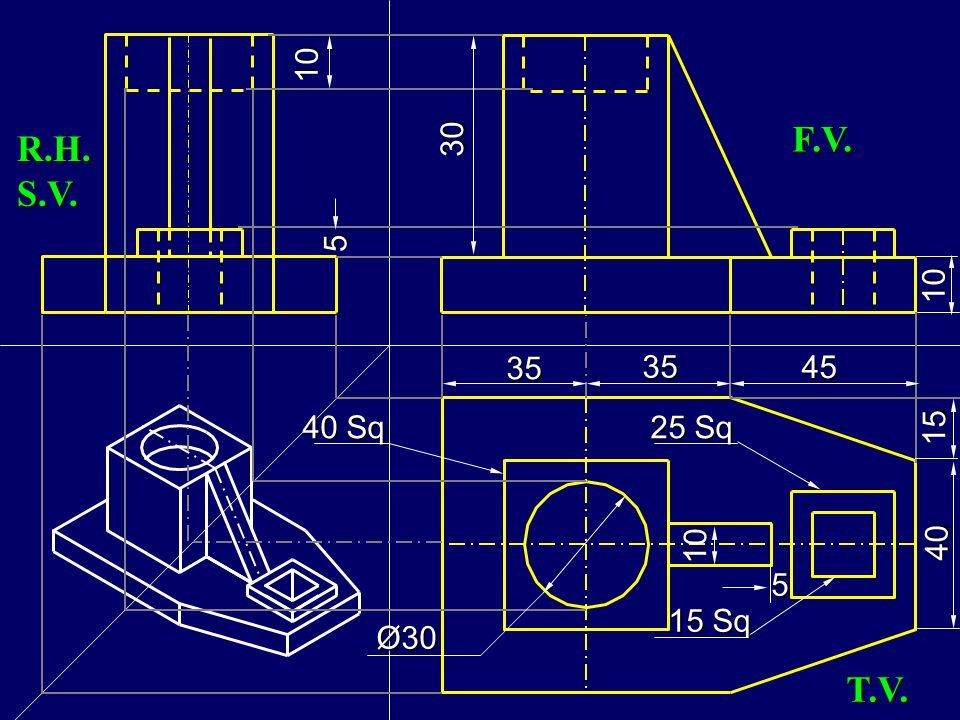 5 10 30 10 F.V. R.H.S.V. 25 Sq 40 15 45 35 15 Sq 40 Sq Ø30 5 10 T.V.
