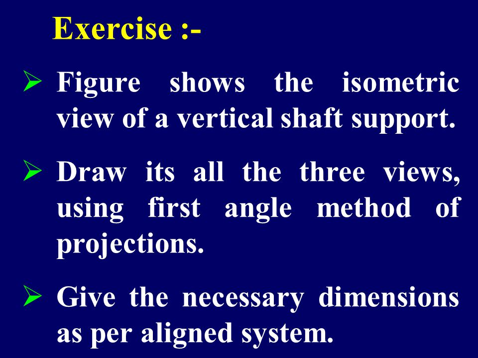 Exercise :- Figure shows the isometric view of a vertical shaft support. Draw its all the three views, using first angle method of projections.