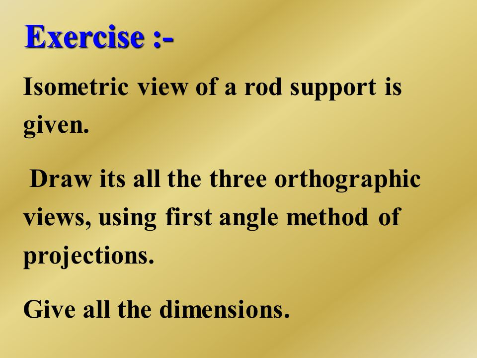 Exercise :- Isometric view of a rod support is given.