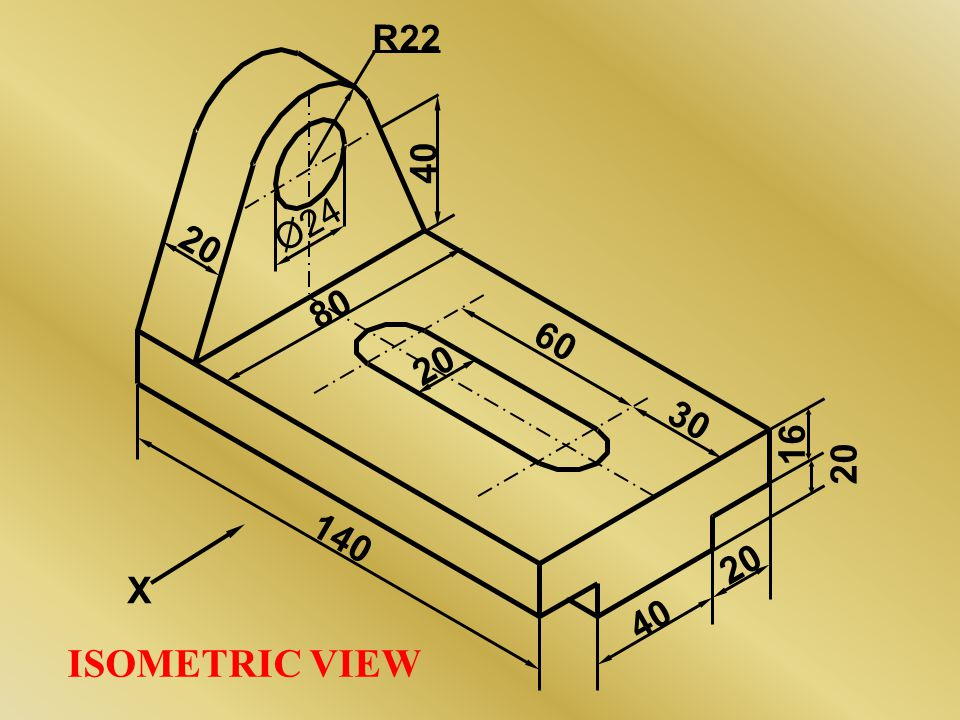 16 20 40 Ø24 R22 140 80 60 30 X ISOMETRIC VIEW