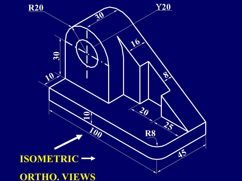 10 8 20 R20 100 45 16 20 25 R8 30 ISOMETRIC ORTHO. VIEWS