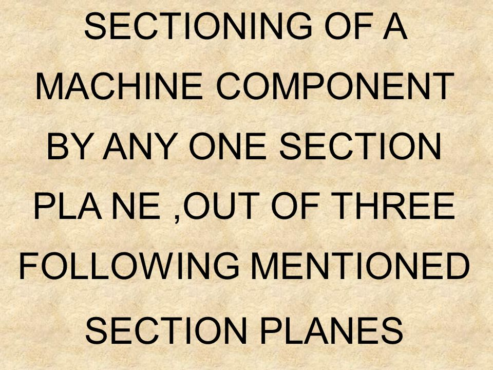 SECTIONING OF A MACHINE COMPONENT BY ANY ONE SECTION PLA NE ,OUT OF THREE FOLLOWING MENTIONED SECTION PLANES