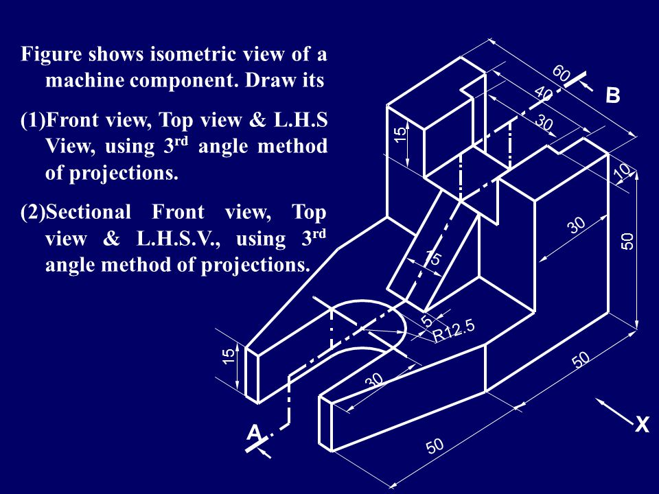 Figure shows isometric view of a machine component. Draw its