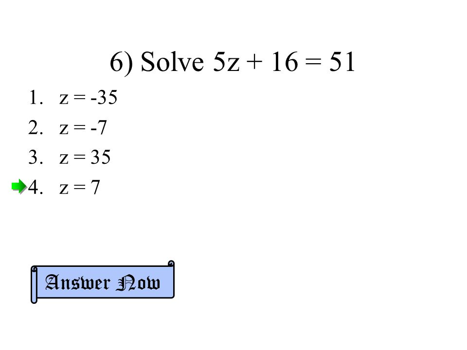6) Solve 5z + 16 = 51 z = -35 z = -7 z = 35 z = 7 Answer Now