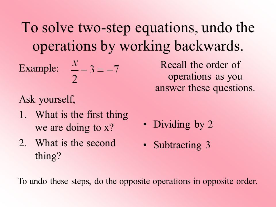 To solve two-step equations, undo the operations by working backwards.