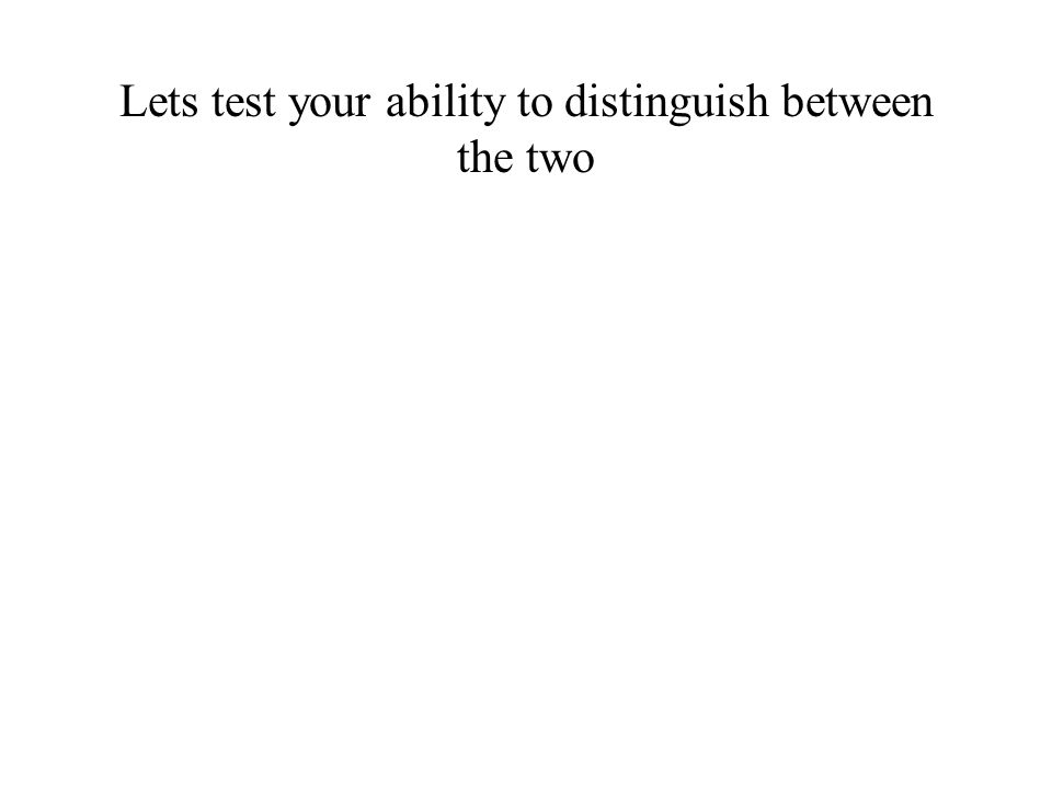 Lets test your ability to distinguish between the two