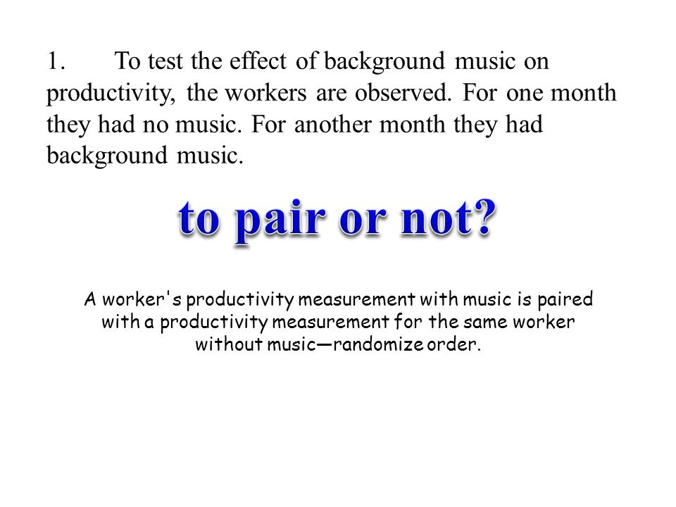 1. To test the effect of background music on productivity, the workers are observed. For one month they had no music. For another month they had background music.