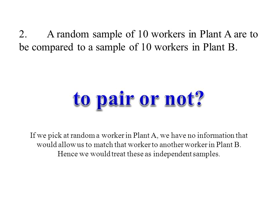 2. A random sample of 10 workers in Plant A are to be compared to a sample of 10 workers in Plant B.