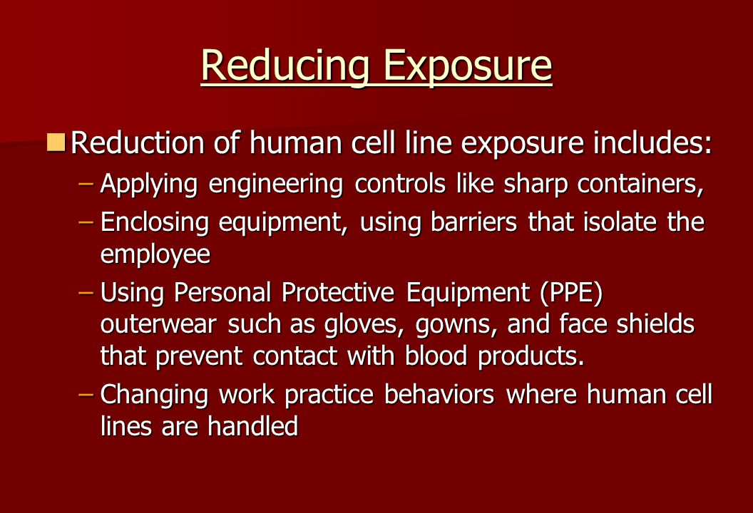 Reducing Exposure Reduction of human cell line exposure includes: