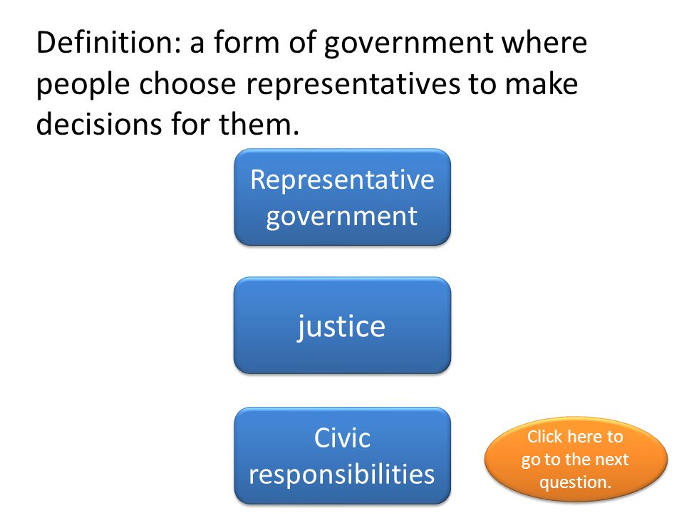 Definition: a form of government where people choose representatives to make decisions for them.