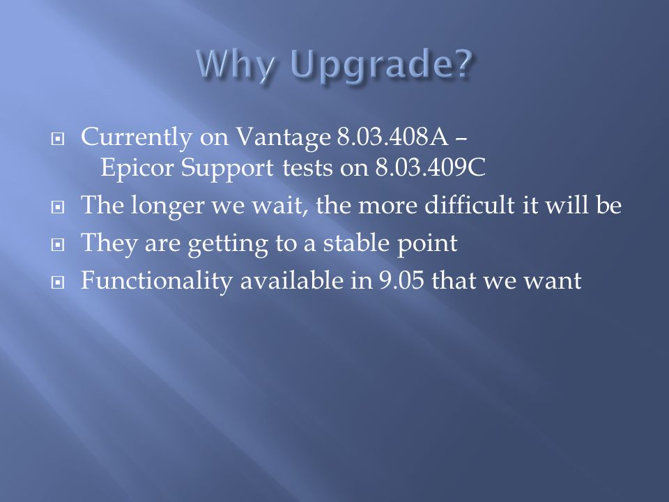 Why Upgrade Currently on Vantage 8.03.408A – Epicor Support tests on 8.03.409C. The longer we wait, the more difficult it will be.