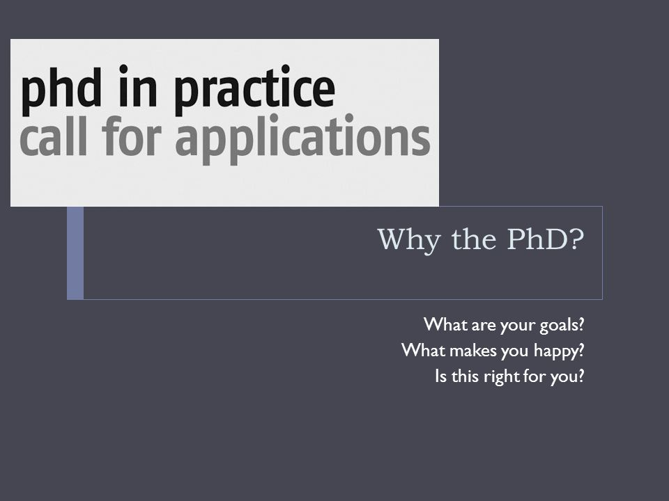 Why the PhD What are your goals What makes you happy