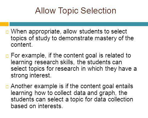 Allow Topic Selection When appropriate, allow students to select topics of study to demonstrate mastery of the content.