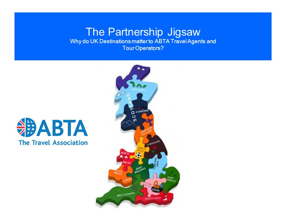 The Partnership Jigsaw Why do UK Destinations matter to ABTA Travel Agents and Tour Operators