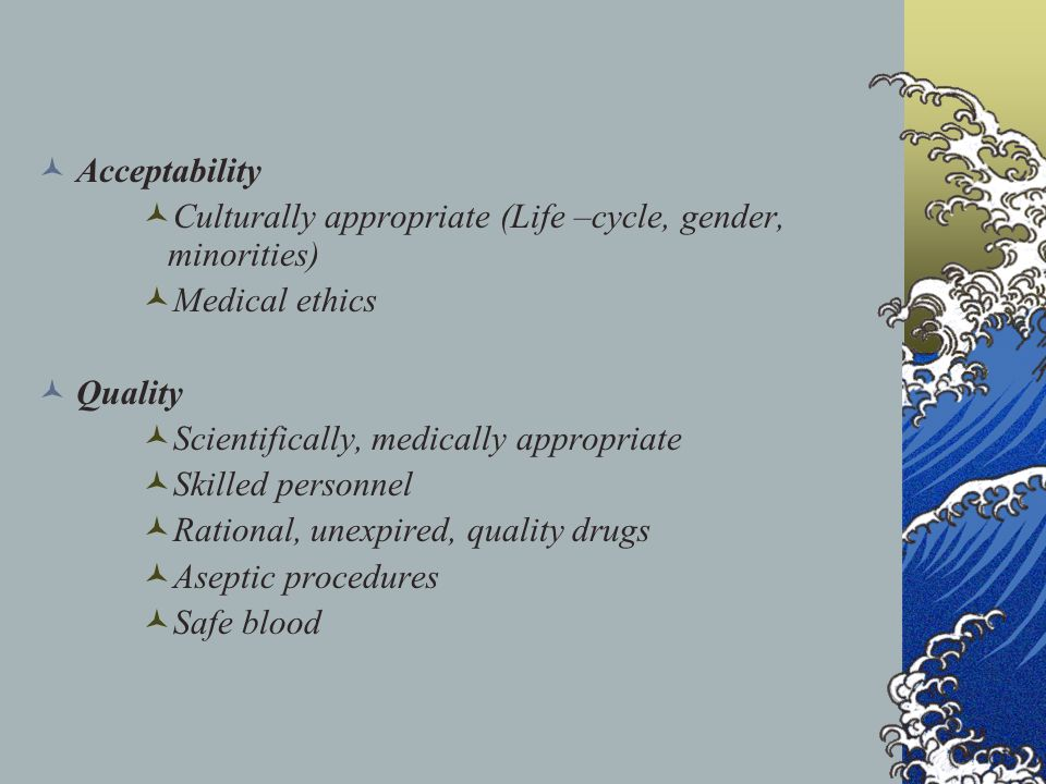 Acceptability Culturally appropriate (Life –cycle, gender, minorities) Medical ethics. Quality. Scientifically, medically appropriate.