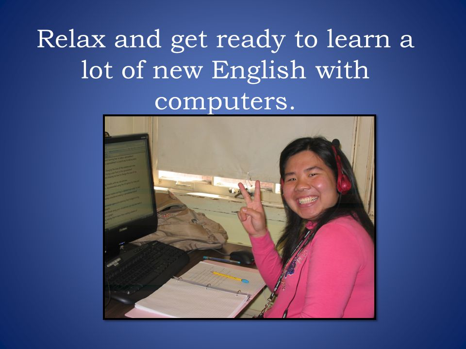 Relax and get ready to learn a lot of new English with computers.