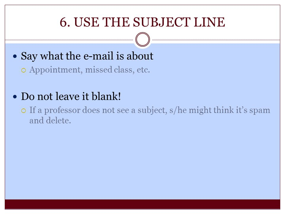 6. USE THE SUBJECT LINE Say what the e-mail is about