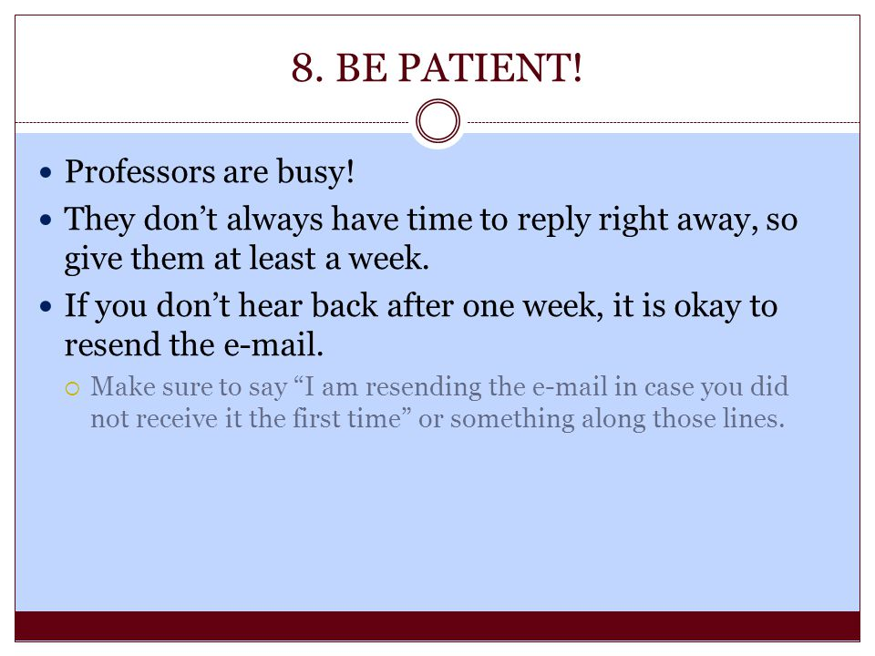 8. BE PATIENT! Professors are busy!