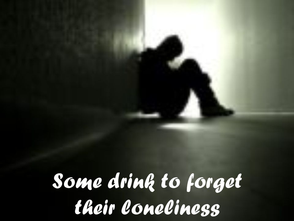Some drink to forget their loneliness