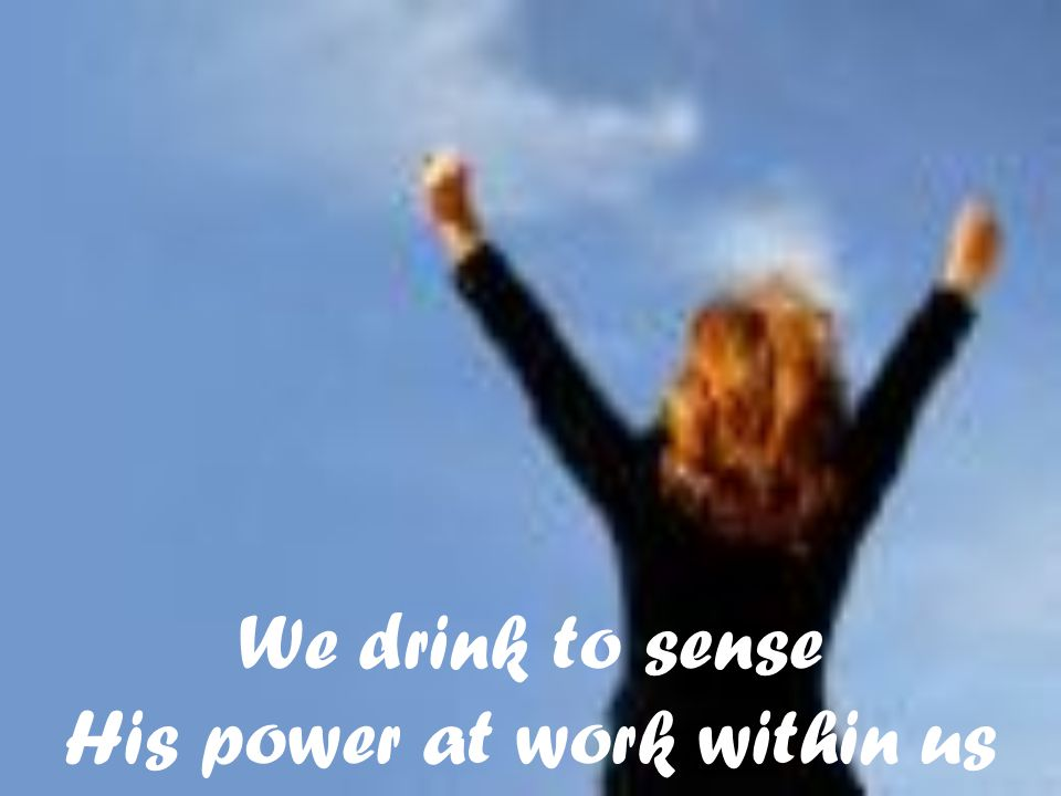 We drink to sense His power at work within us