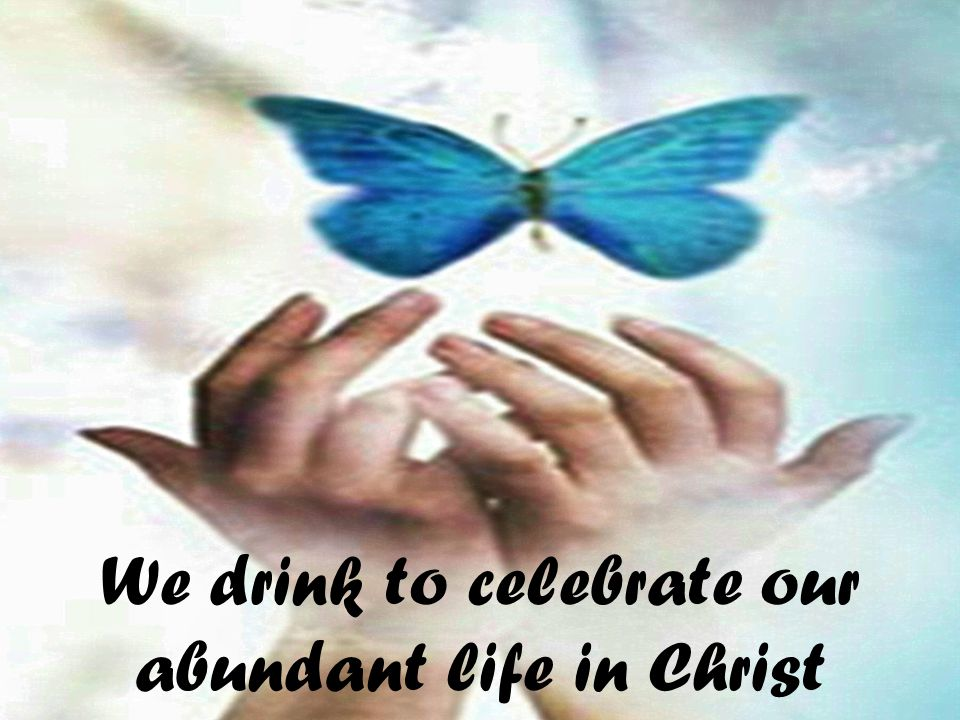 We drink to celebrate our abundant life in Christ