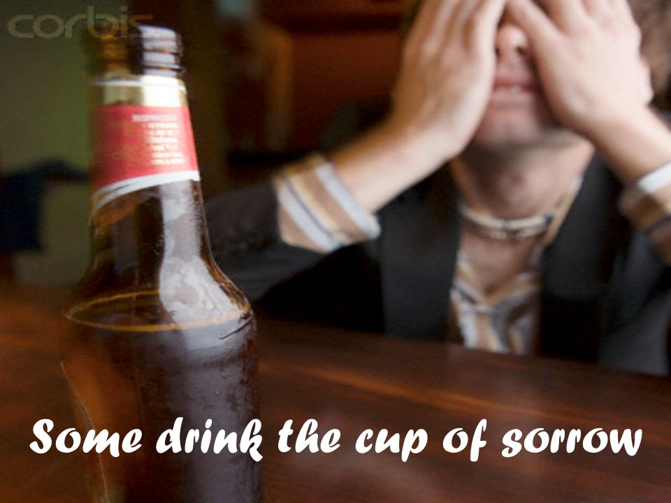 Some drink the cup of sorrow