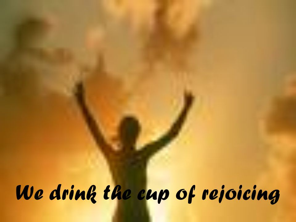 We drink the cup of rejoicing
