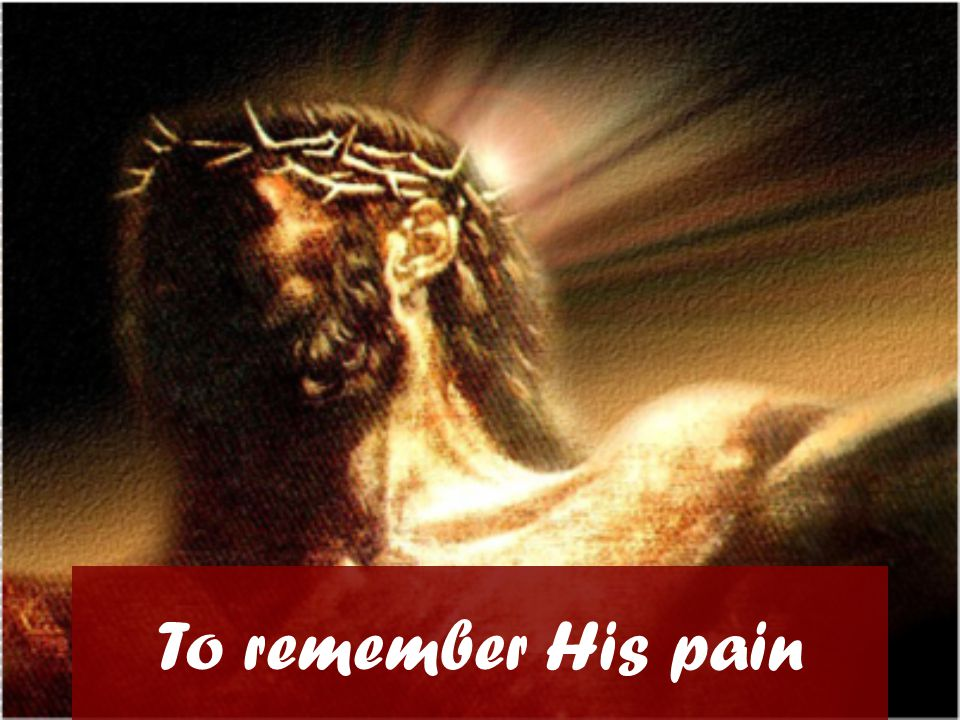 To remember His pain