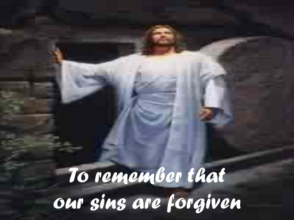 To remember that our sins are forgiven