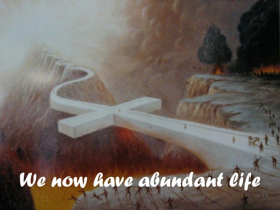 We now have abundant life