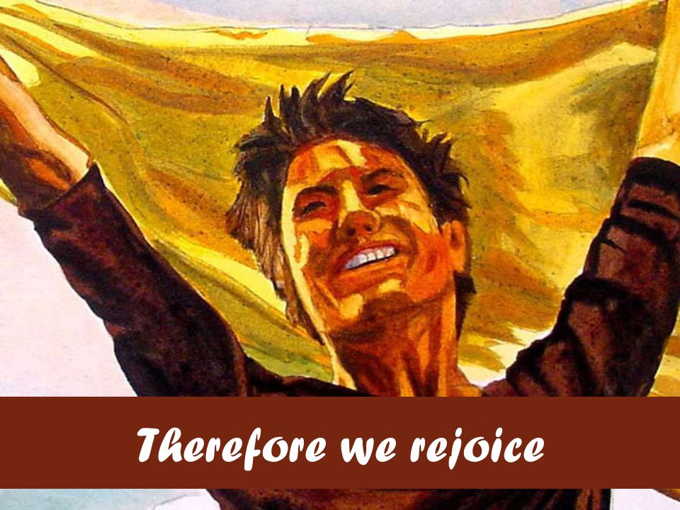 Therefore we rejoice