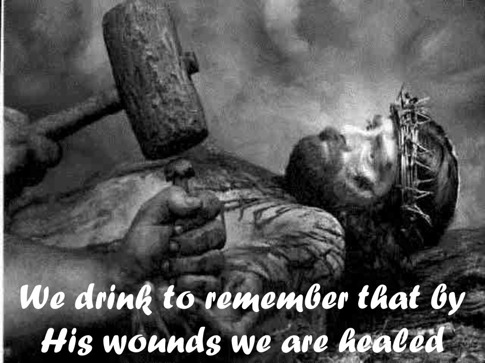 We drink to remember that by His wounds we are healed