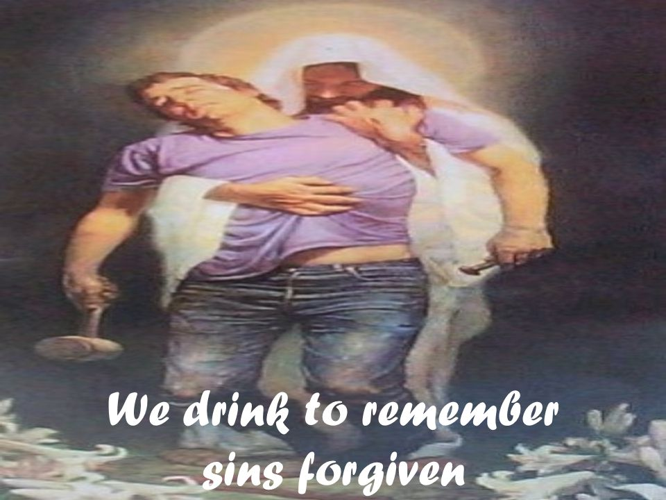 We drink to remember sins forgiven