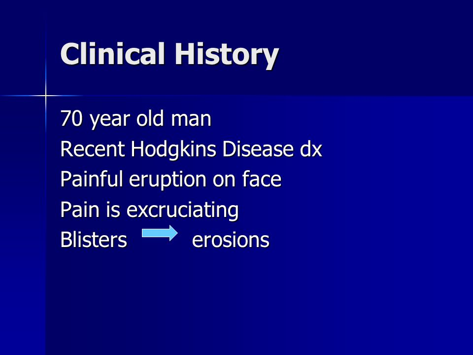 Clinical History 70 year old man Recent Hodgkins Disease dx Painful eruption on face Pain is excruciating Blisters erosions