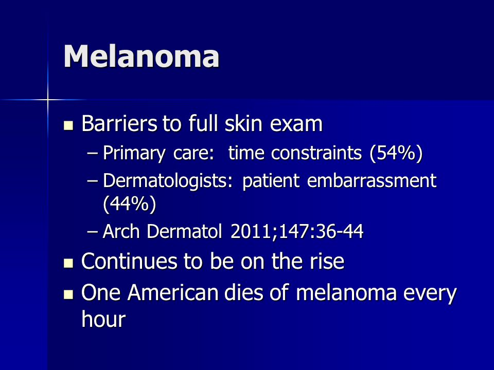 Melanoma Barriers to full skin exam Continues to be on the rise