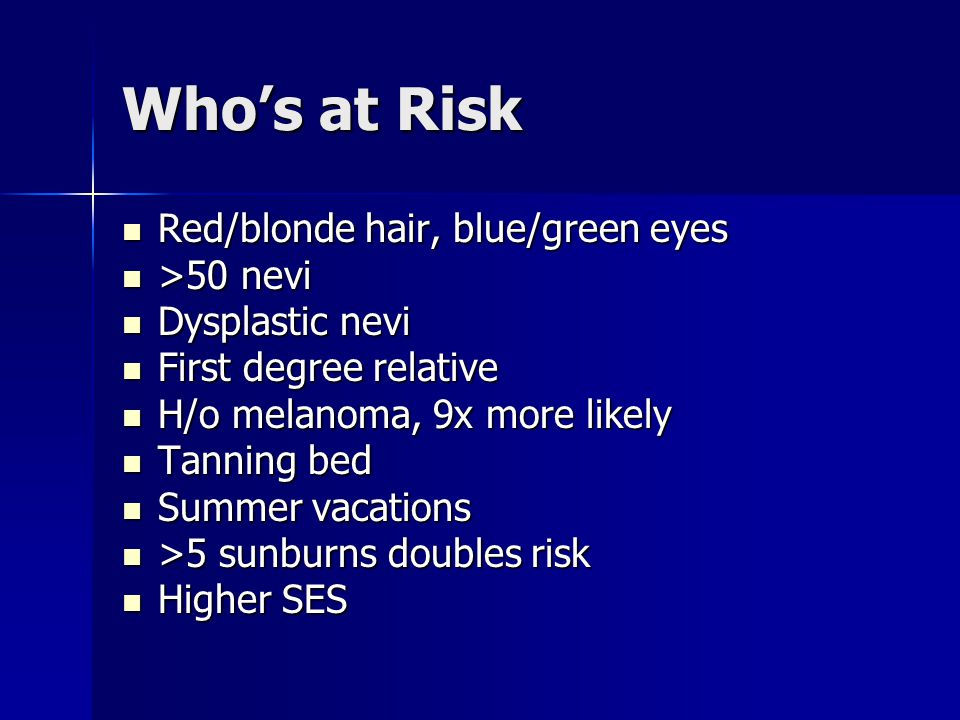 Who's at Risk Red/blonde hair, blue/green eyes >50 nevi