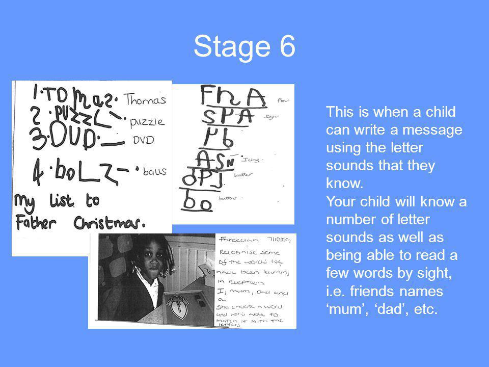Stage 6 This is when a child can write a message using the letter sounds that they know.