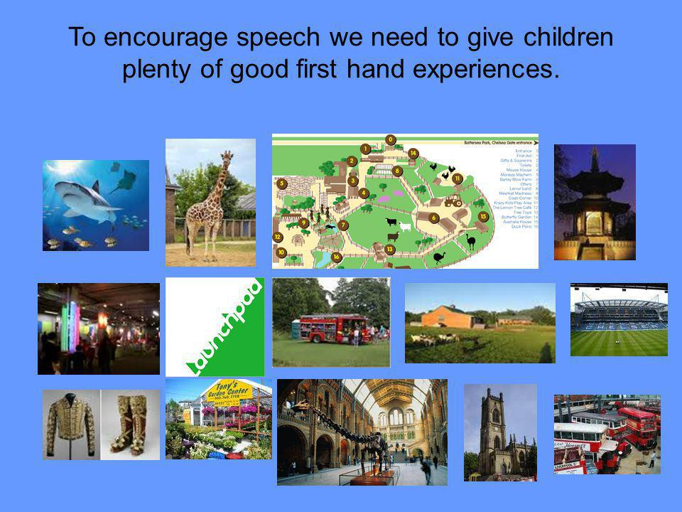 To encourage speech we need to give children plenty of good first hand experiences.