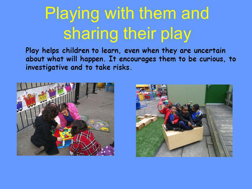 Playing with them and sharing their play