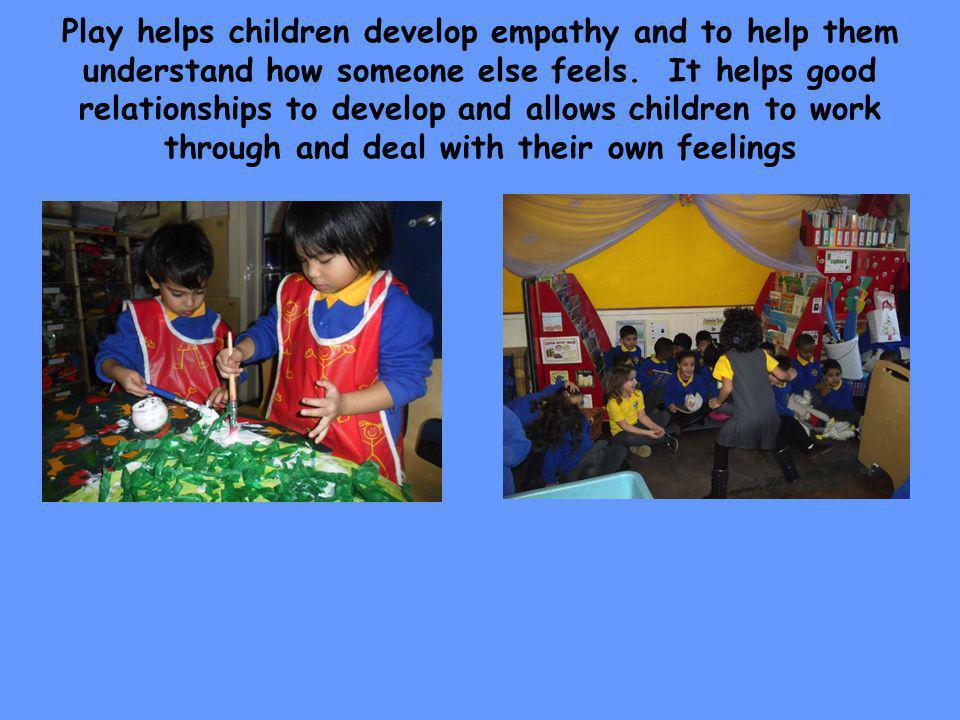Play helps children develop empathy and to help them understand how someone else feels.