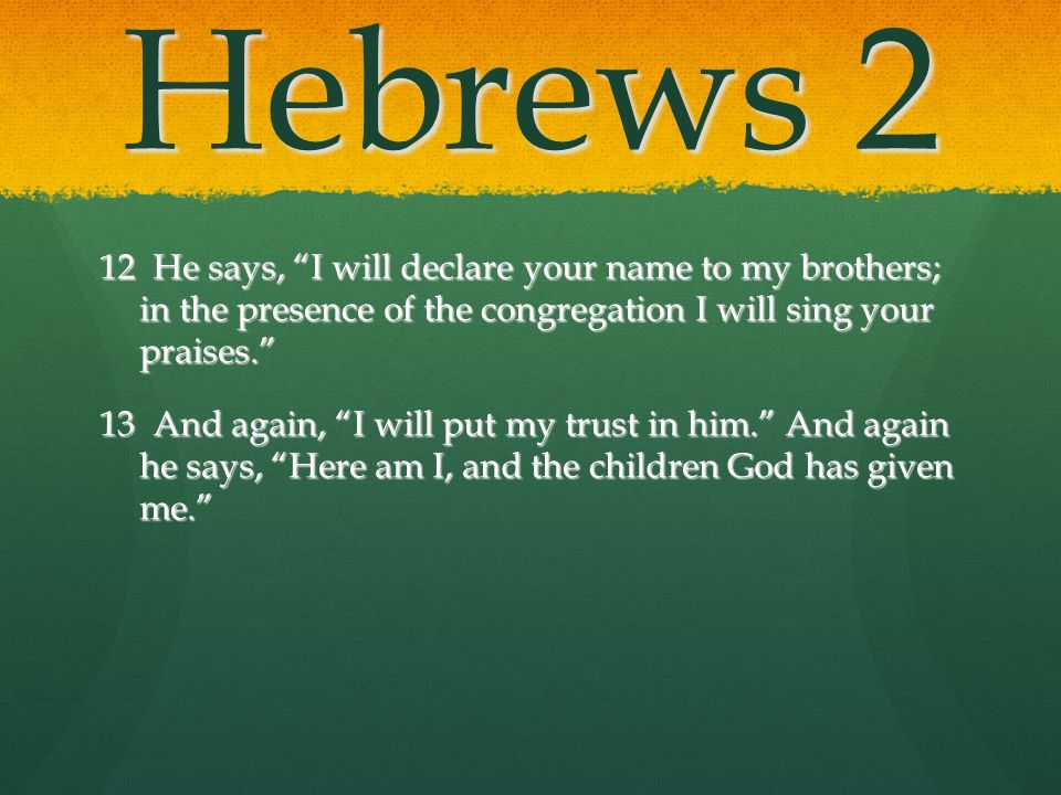 Hebrews 2 12 He says, I will declare your name to my brothers; in the presence of the congregation I will sing your praises.