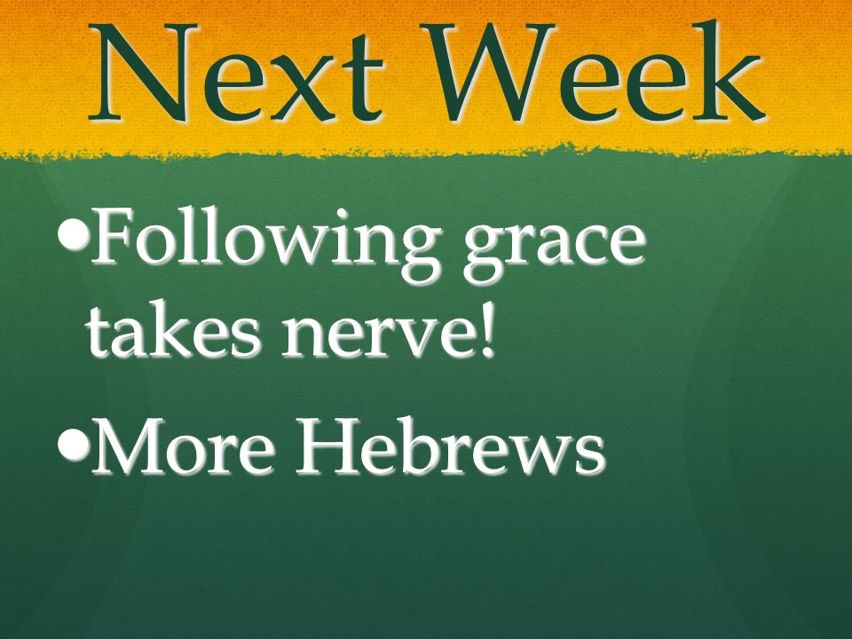 Next Week Following grace takes nerve! More Hebrews