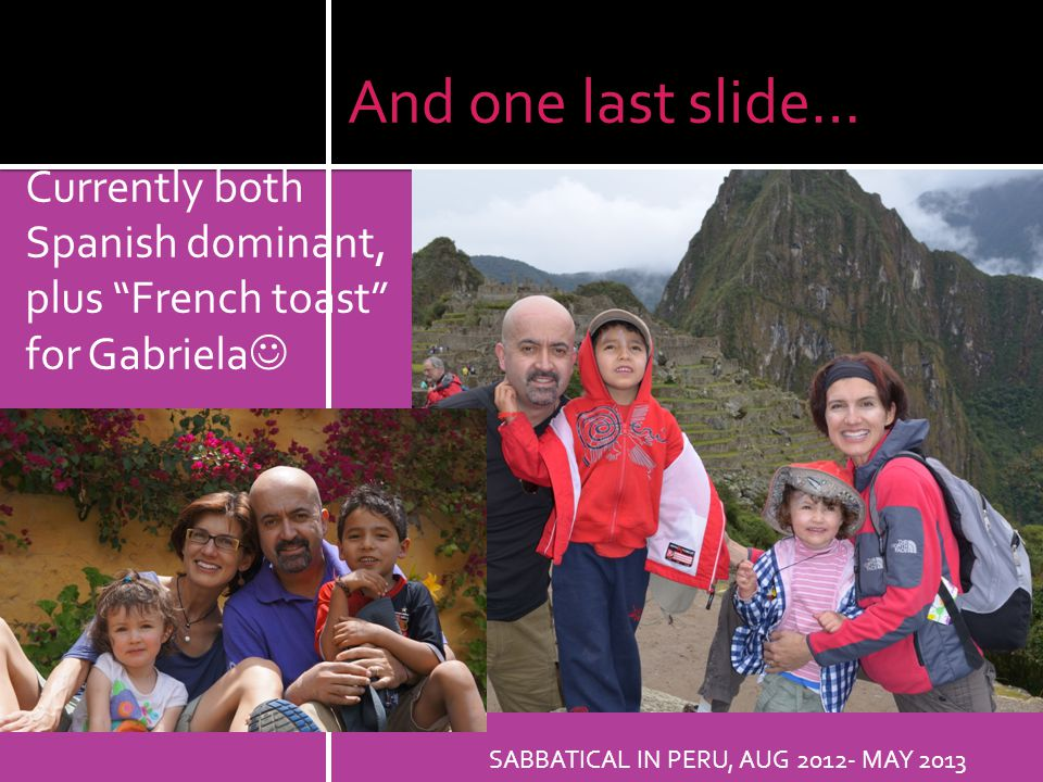 And one last slide… Currently both Spanish dominant, plus French toast for Gabriela SABBATICAL IN PERU, AUG 2012- MAY 2013.
