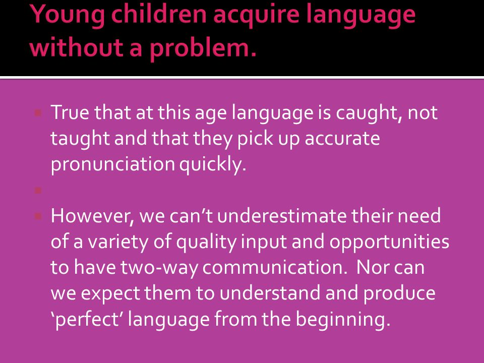 Young children acquire language without a problem.