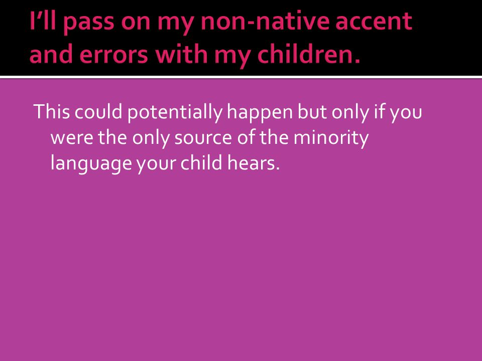 I'll pass on my non-native accent and errors with my children.