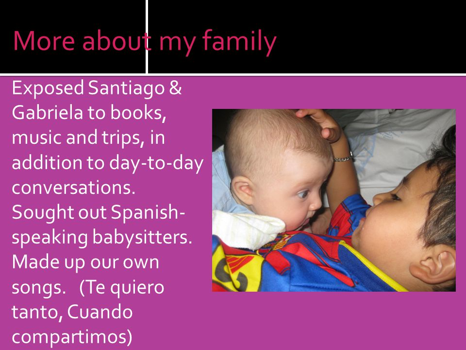 More about my family Exposed Santiago & Gabriela to books, music and trips, in addition to day-to-day conversations.